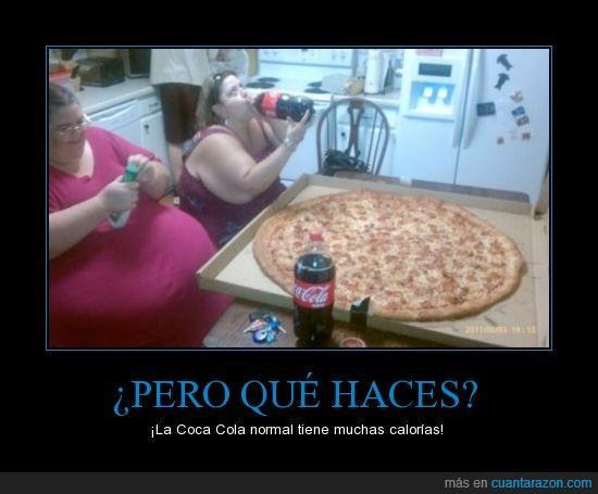 pero que haces la cocacola normal tiene muchas calorias gordas pizza enorme