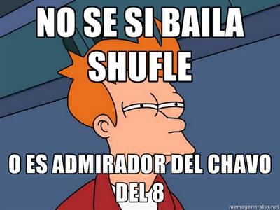 no se si baila shuffle o es admirador del chavo del ocho